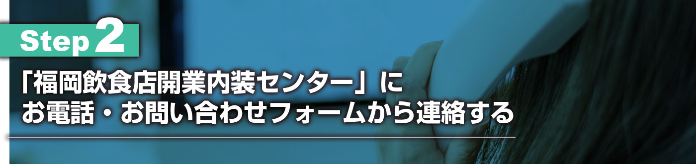 STEP2:「福岡飲食店開業内装センター」にお電話・お問い合わせフォームから連絡する